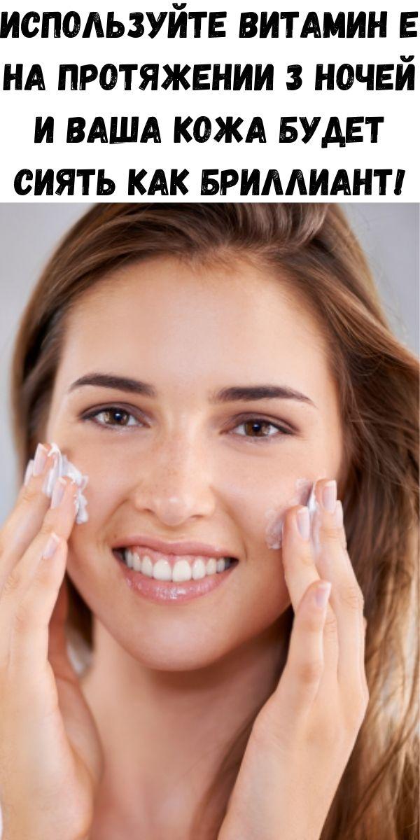 Используйте витамин E на протяжении 3 ночей и ваша кожа будет сиять как бриллиант!