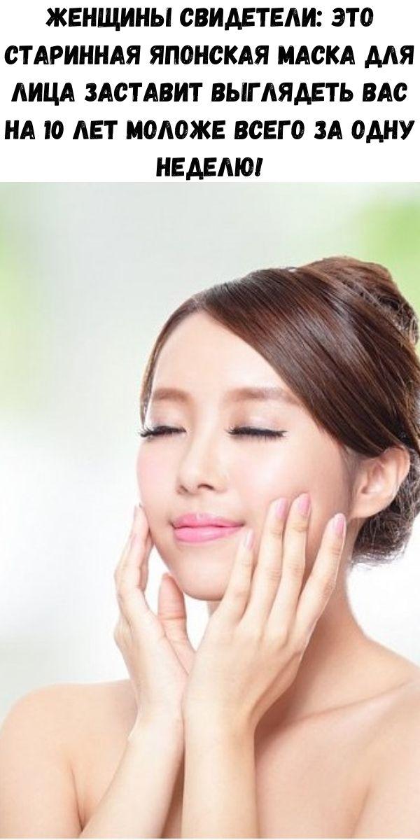 Женщины свидетели: это старинная японская маска для лица заставит выглядеть вас на 10 лет моложе всего за одну неделю!