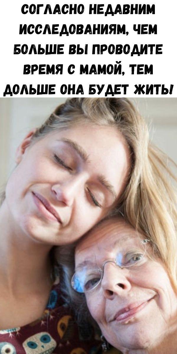 Согласно недавним исследованиям, чем больше Вы проводите время с мамой, тем дольше она будет жить!