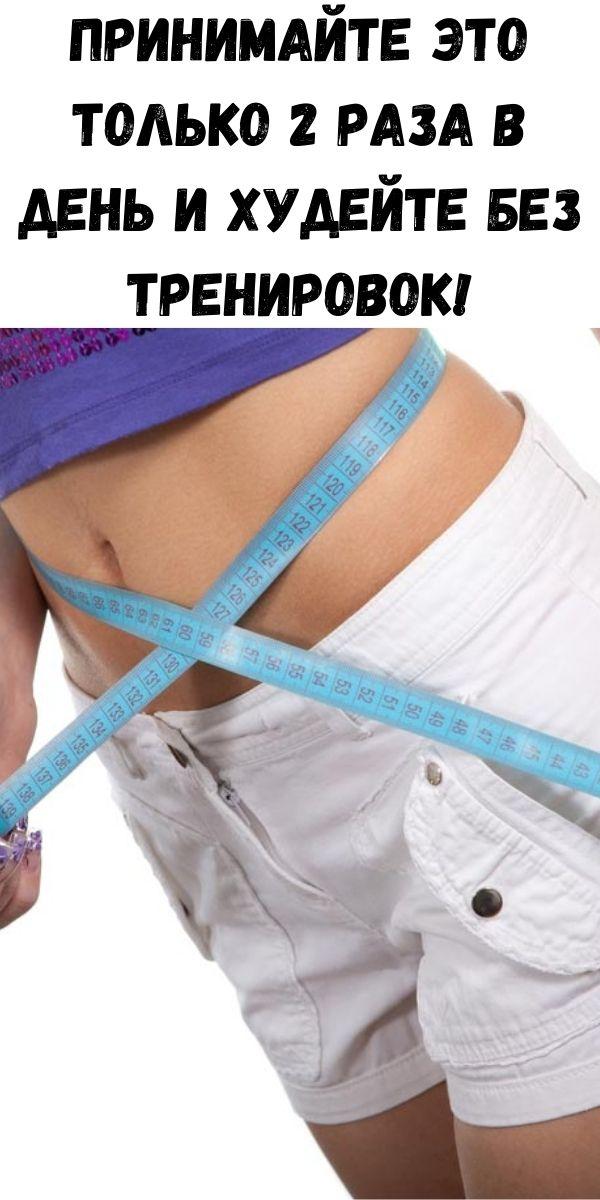 Принимайте это только 2 раза в день и худейте без тренировок!