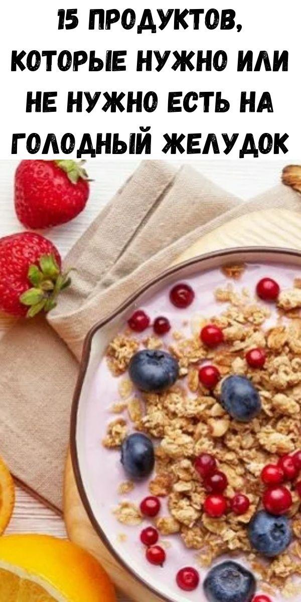 15 продуктов, которые нужно или не нужно есть на голодный желудок
