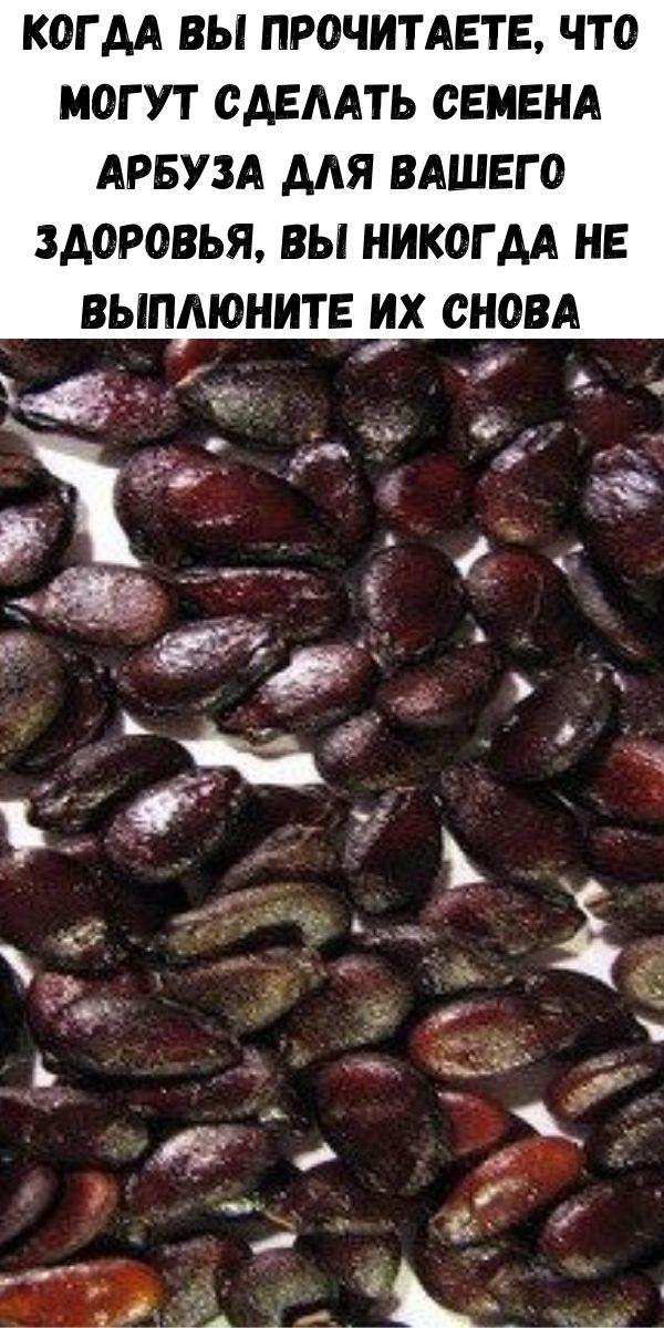 Когда Вы прочитаете, что могут сделать семена арбуза для вашего здоровья, Вы никогда не выплюните их снова