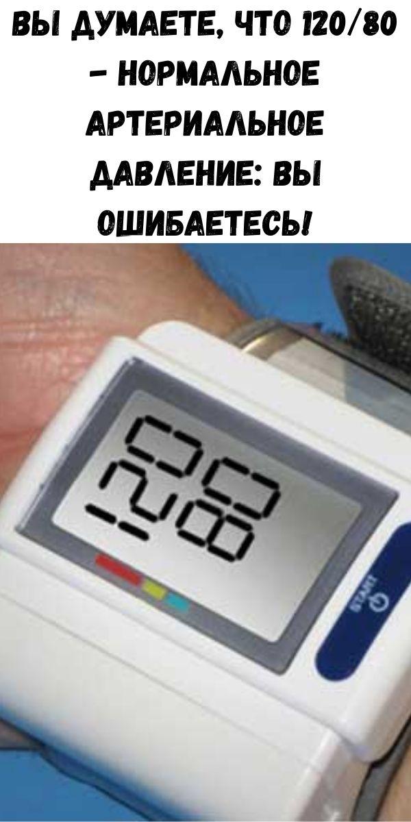 Вы думаете, что 120/80 - нормальное артериальное давление: вы ошибаетесь!