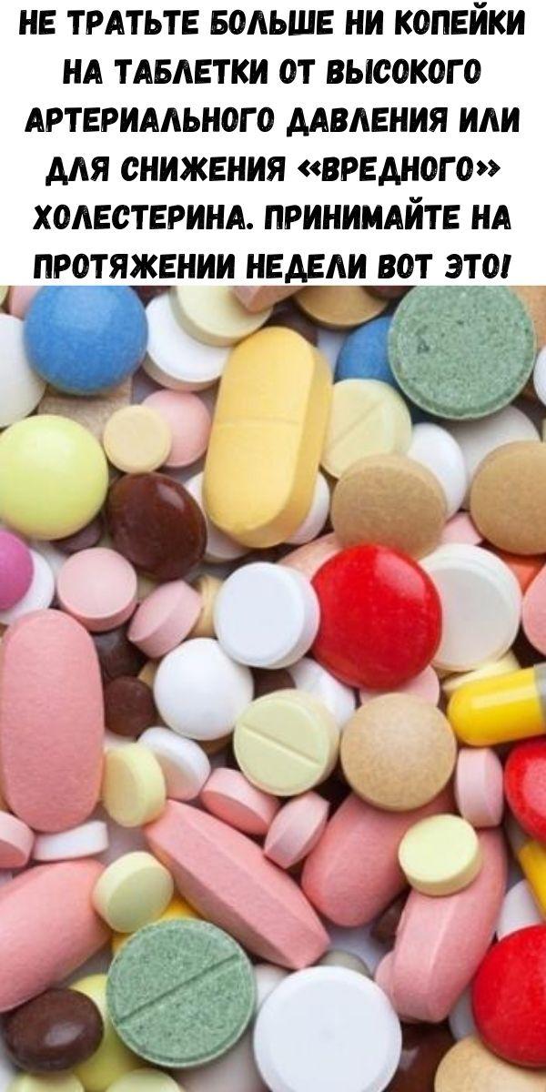 Не тратьте больше ни копейки на таблетки от высокого артериального давления или для снижения «вредного» холестерина. Принимайте на протяжении недели вот это!
