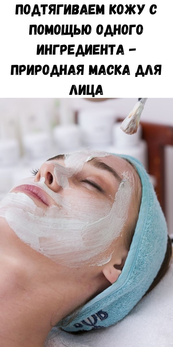 Подтягиваем кожу с помощью одного ингредиента - природная маска для лица