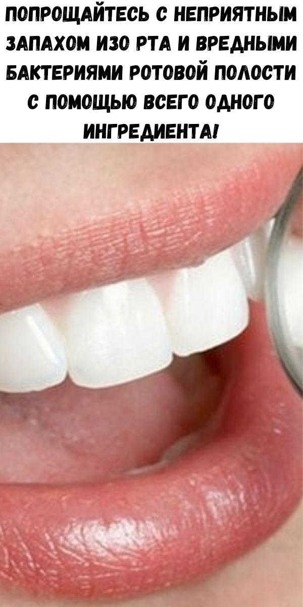 Попрощайтесь с неприятным запахом изо рта и вредными бактериями ротовой полости с помощью всего одного ингредиента!