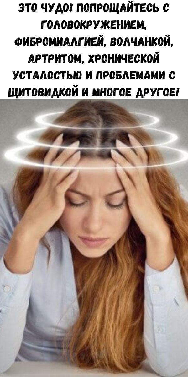 ЭТО ЧУДО! Попрощайтесь с головокружением, фибромиалгией, волчанкой, артритом, хронической усталостью и проблемами с щитовидкой и многое другое!