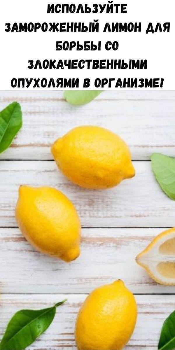 Используйте замороженный лимон для борьбы со злокачественными опухолями в организме!