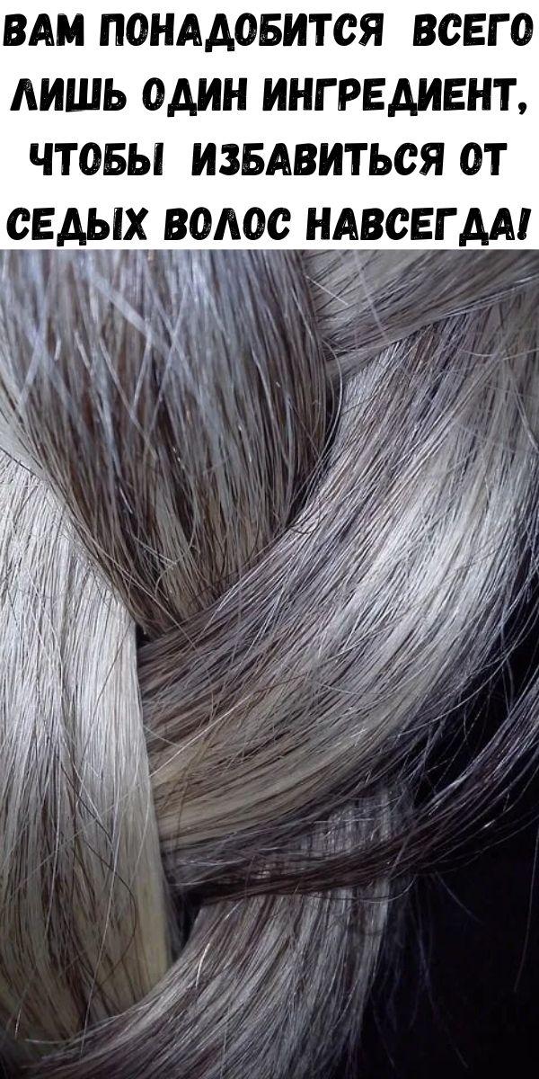 Вам понадобится всего лишь один ингредиент, чтобы ИЗБАВИТЬСЯ от седых волос НАВСЕГДА!