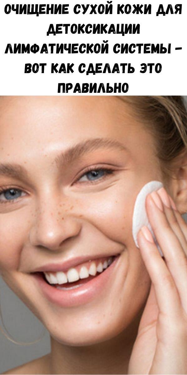 Очищение сухой кожи для детоксикации лимфатической системы - вот как сделать это правильно