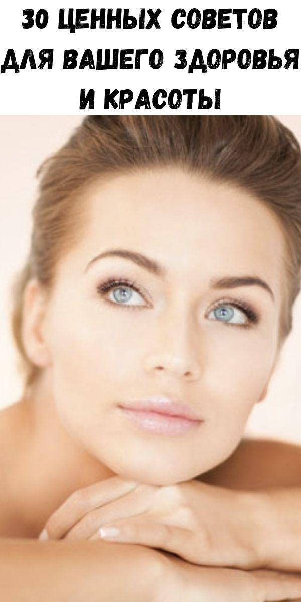 30 ценных советов для вашего здоровья и красоты