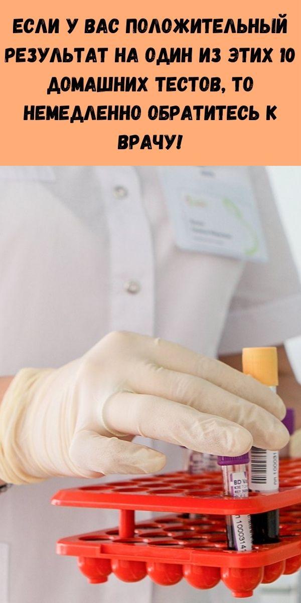 Если у вас положительный результат на один из этих 10 домашних тестов, то немедленно обратитесь к врачу!